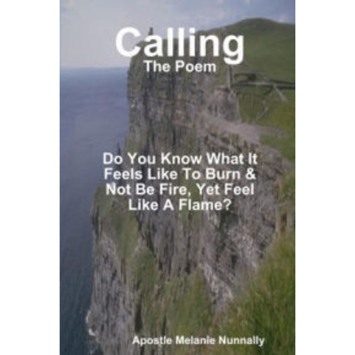 Calling: The Poem: Do You Know What It Feels Like to Burn & Not Be Fire, Yet Feel Like a Flame?