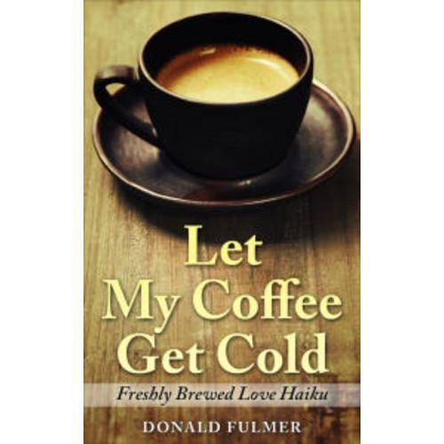Let My Coffee Get Cold: Freshly Brewed Love Haiku
