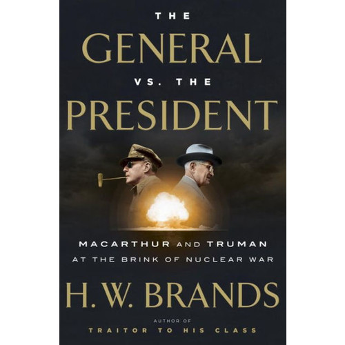 The General vs. the President: MacArthur and Truman at the Brink of Nuclear War