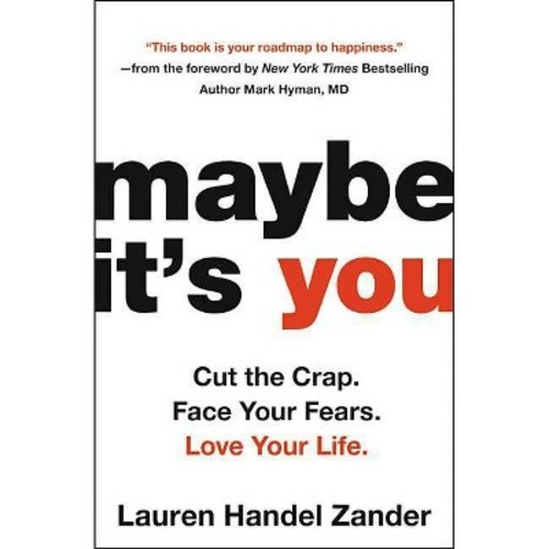Maybe It's You : Cut the Crap, Face Your Fears, Love Your Life - Reprint by Lauren Handel Zander