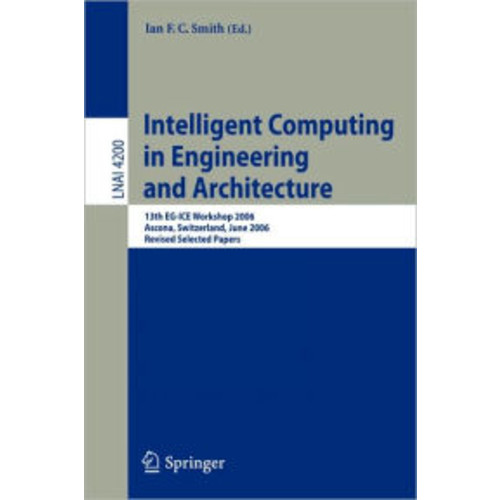 Intelligent Computing in Engineering and Architecture: 13th EG-ICE Workshop 2006, Ascona, Switzerland, June 25-30, 2006, Revised Selected Papers / Edition 1