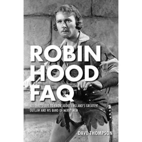 Robin Hood FAQ : All That's Left to Know About England's Greatest Outlaw and His Band of Merry Men
