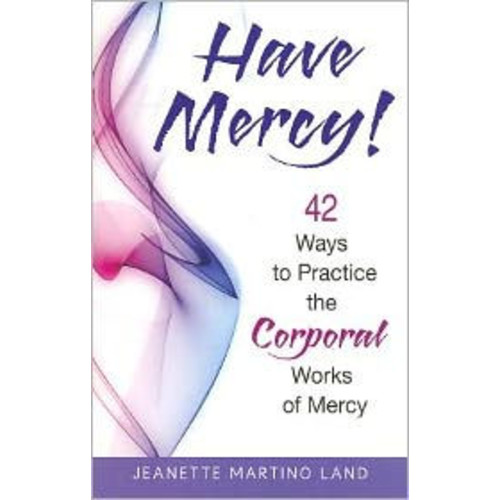 Have Mercy!: 42 Ways to Practice the Corporal Works of Mercy