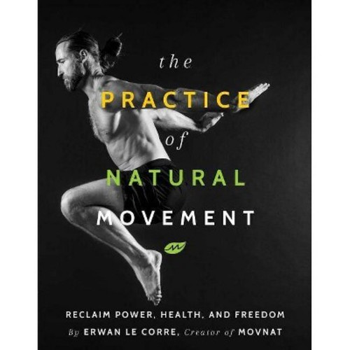 Practice of Natural Movement : Reclaim Power, Health, and Freedom (Paperback) (Erwan Le Corre)