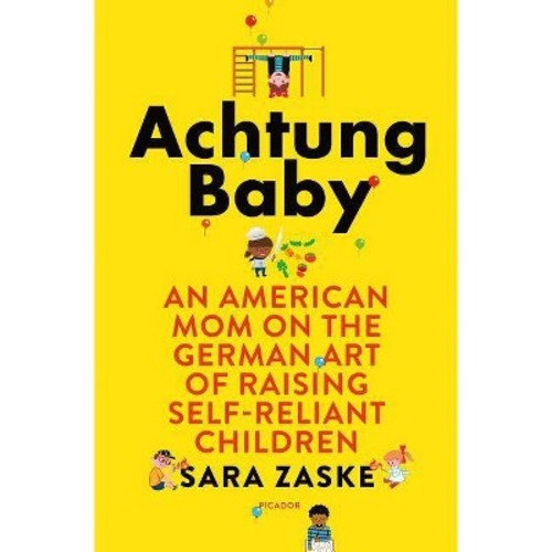 Achtung Baby : An American Mom on the German Art of Raising Self-Reliant Children (Hardcover) (Sara