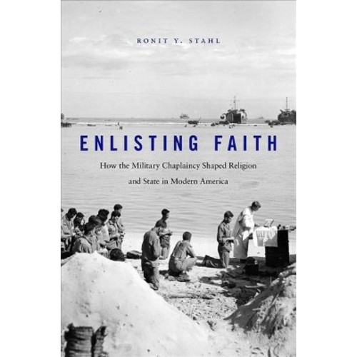 Enlisting Faith : How the Military Chaplaincy Shaped Religion and State in Modern America (Hardcover)