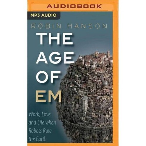 Age of EM : Work, Love and Life When Robots Rule the Earth (Vol 1) (MP3-CD) (Robin Hanson)