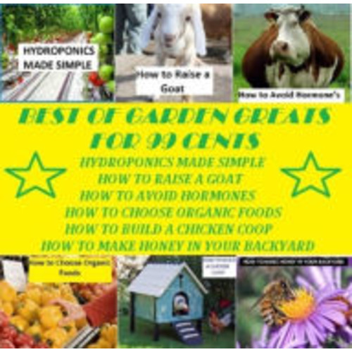 Best of Garden and Home Greats for 99 Cents (Hydroponics Made Simple, How to Raise a Goat, How to Avoid Hormones, How to Choose Organic Foods, How to Build a Chicken Coop, How to Make Honey in Your BackYard )