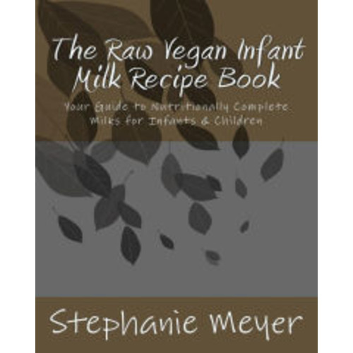 The Raw Vegan Infant Milk Recipe Book: Your Guide to Nutritionally Complete Milks for Infants & Children