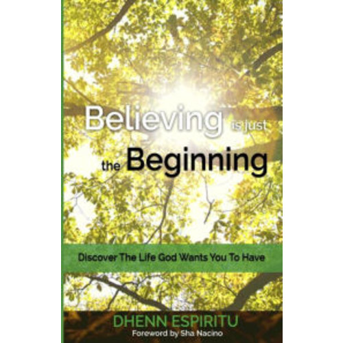 Believing is just the Beginning: Discover the Life God Wants You To Have