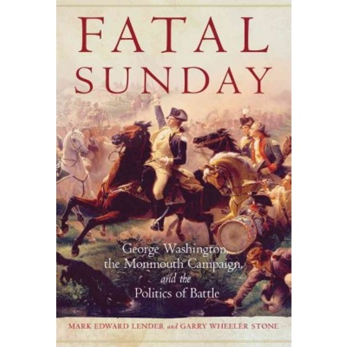 Fatal Sunday : George Washington, the Monmouth Campaign, and the Politics of Battle (Reprint)