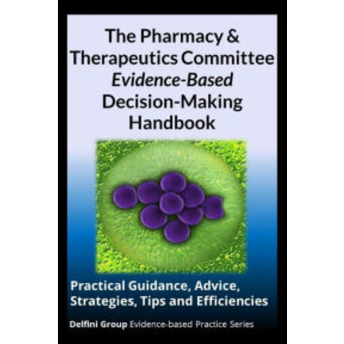 The Pharmacy & Therapeutics Committee Evidence-Based Decision-Making Handbook: Practical Guidance, Advice, Strategies, Tips and Efficiencies