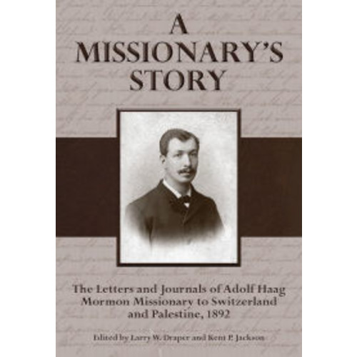 A Missionary's Story: The Letters and Journals of Adolf Haag, Mormon Missionary to Switzerland and Palestine, 1892