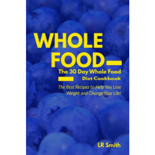 Whole Food: The 30 Day Whole Food Diet Cookbook: The Best Recipes to Help You Lose Weight and Change Your Life!