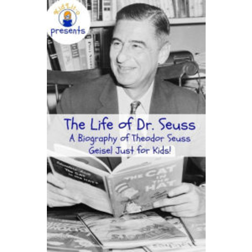 The Life of Dr. Seuss: A Biography of Theodor Seuss Geisel Just for Kids!