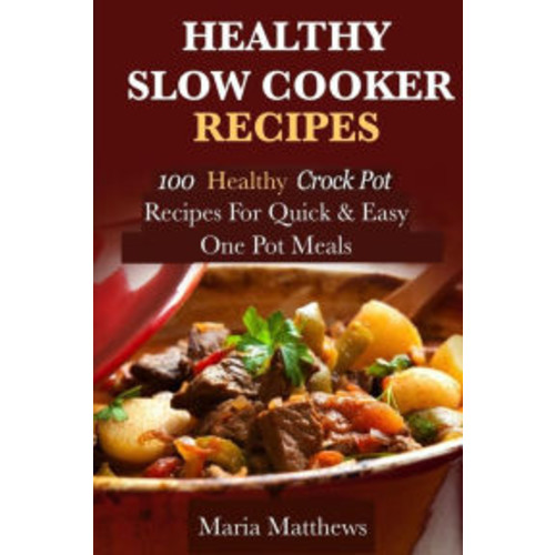 Healthy Slow Cooker Recipes: 100 Healthy Crock Pot Recipes For Quick & Easy, One Pot Meals