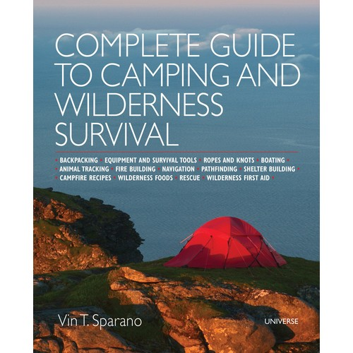 Complete Guide to Camping and Wilderness Survival: Backpacking - Equipment and Survival Tools - Ropes and Knots - Boating - Animal Tracking - Fire Building - Navigation - Pathfinding - Shelter Building