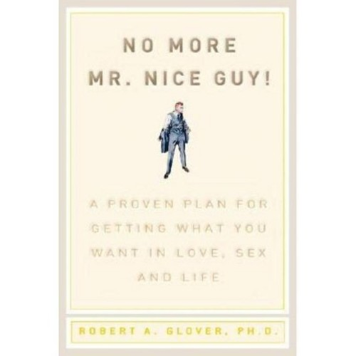 No More Mr. Nice Guy A Proven Plan for Getting What You Want in Love, Sex and Life
