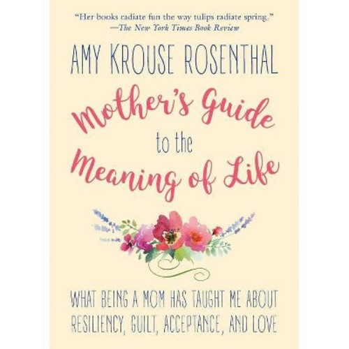 Mother's Guide to the Meaning of Life : What Being a Mom Has Taught Me About Resiliency, Guilt,