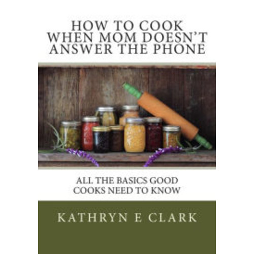 How To Cook When Mom Doesn't Answer The Phone: All The Basics Good Cooks Need To Know