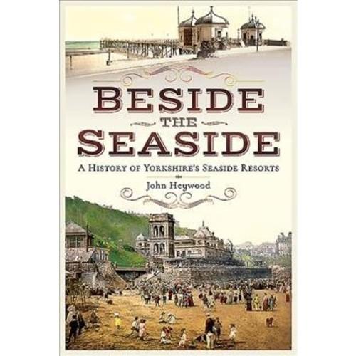 Beside the Seaside : A History of Yorkshire's Seaside Resorts (Paperback) (John Heywood)