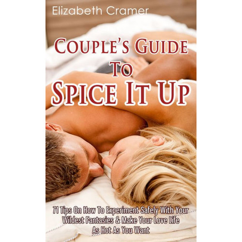 Couple's Guide To Spice It Up: 71 Tips On How To Experiment Safely With Your Wildest Fantasies & Make Your Love Life As Hot As You Want