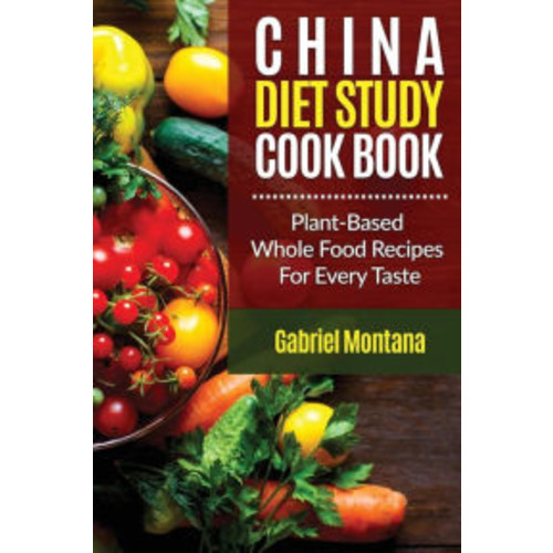 The China Diet Study Cookbook: Plant-Based Whole Food Recipes for Every Taste!