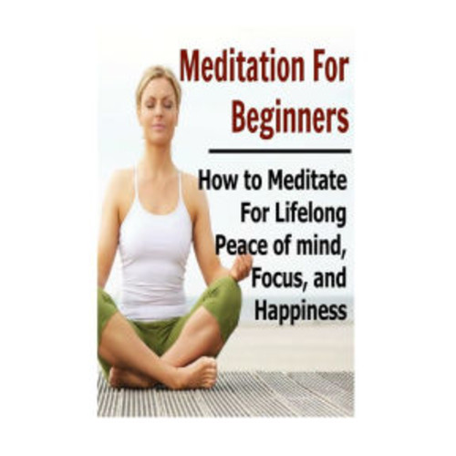 Meditation For Beginners: How to Meditate for Lifelong Peace of Mind, Focus, and Happiness: (Meditation for Beginners, Meditation Techniques, How to Meditate, Meditation ...for busy people)