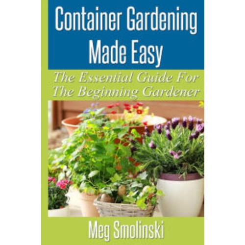 Container Gardening Made Easy: The Essential Guide To Begin Your Urban Garden