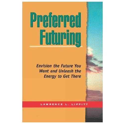 Preferred Futuring Envision the Future You Want and Unleash the Energy to Get There