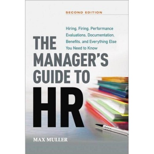 The Manager's Guide to HR : Hiring, Firing, Performance Evaluations, Documentation, Benefits, and Everything Else You Need to Know (Hardcover)