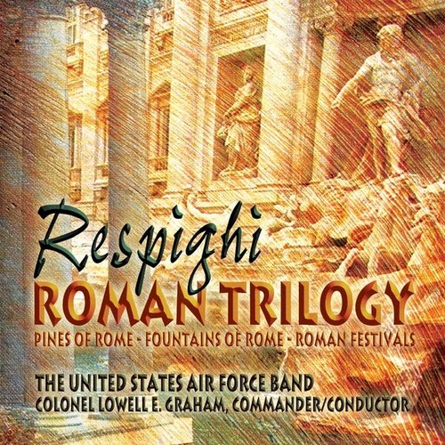 UNITED STATES AIR FORCE BAND - RESPIGHI: ROMAN TRILOGY