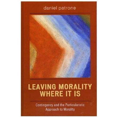 Leaving Morality Where It Is : Contingency And The Particularistic Approach To Morality (Hardcover)