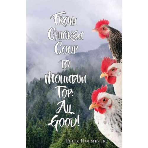 From Chicken Coop to Mountain Top : All Good! (Paperback) (Jr. Felix Holmes)