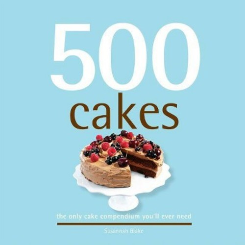 500 Cakes: The Only Cake Compendium You'll Ever Need (500 Series Cookbooks)
