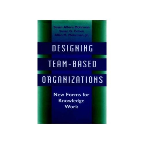 Senior Research Scientist Both at Graduate School of Business Susan Albers Mohrman; Susan G Cohen; Allan M Mohrman Designing Team-Based Organizations : New Forms for Knowledge Work