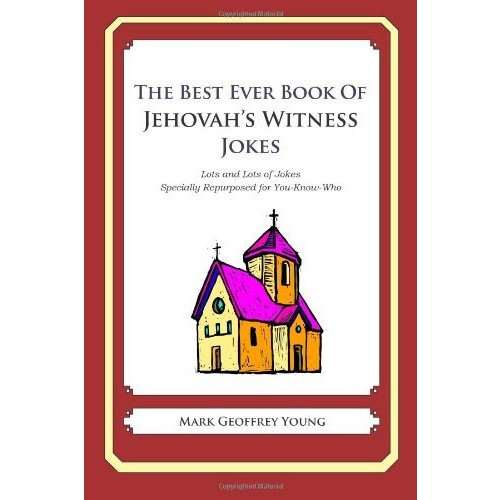 The Best Ever Book of Jehovah's Witness Jokes: Lots and Lots of Jokes Specially Repurposed for You-Know-Who