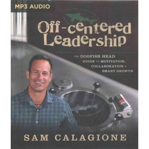 Off-centered Leadership : The Dogfish Head Guide to Motivation, Collaboration and Smart Growth (MP3-CD)