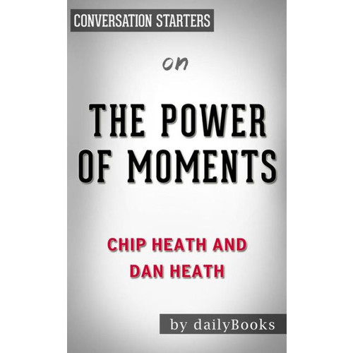 The Power of Moments: by Chip Heath and Dan Heath Conversation Starters