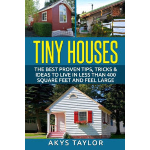 Tiny Houses: The Best Proven Tips, Tricks & Ideas To Live In Less Than 400 Square Feet And Feel Large