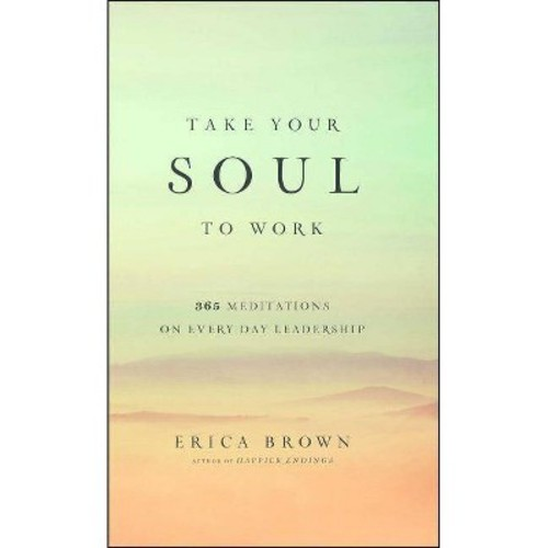 Take Your Soul to Work : 365 Meditations on Every Day Leadership