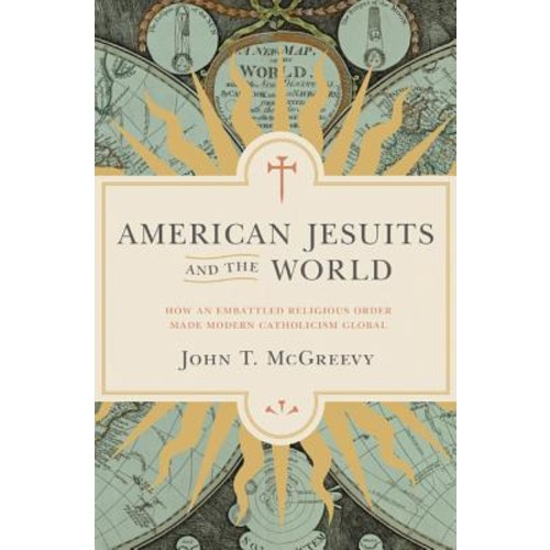 American Jesuits and the World : How an Embattled Religious Order Made Modern Catholicism Global