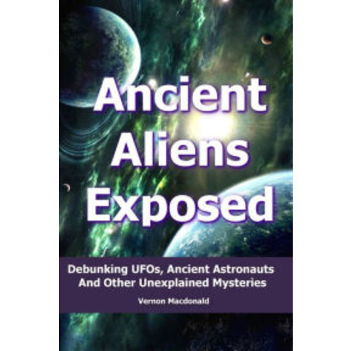 Ancient Aliens Exposed: Debunking UFO's, Ancient Astronauts And Other Unexplained Mysteries