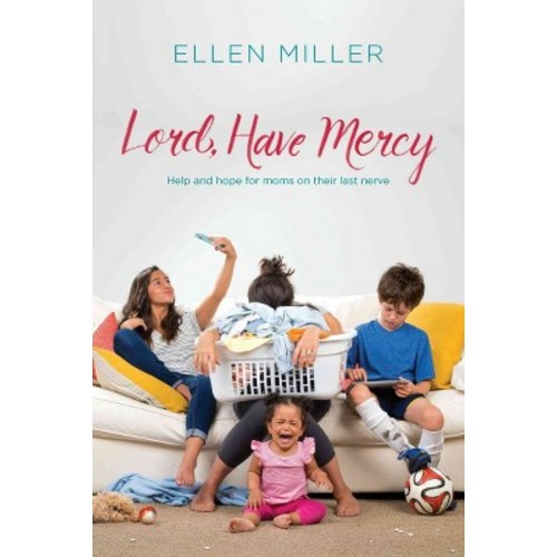 Lord, Have Mercy : Help and hope for moms on their last nerve (Paperback) (Ellen Miller)