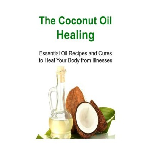 The Coconut Oil Healing: Essential Oil Recipes and Cures to Heal Your Body from Illnesses: Coconut Oil, Coconut Oil Book, Coconut Oil Healing, Coconut Oil Miracle, Coconut Oil Recipes