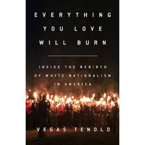 Everything You Love Will Burn : Inside the Rebirth of White Nationalism in America (Hardcover) (Vegas