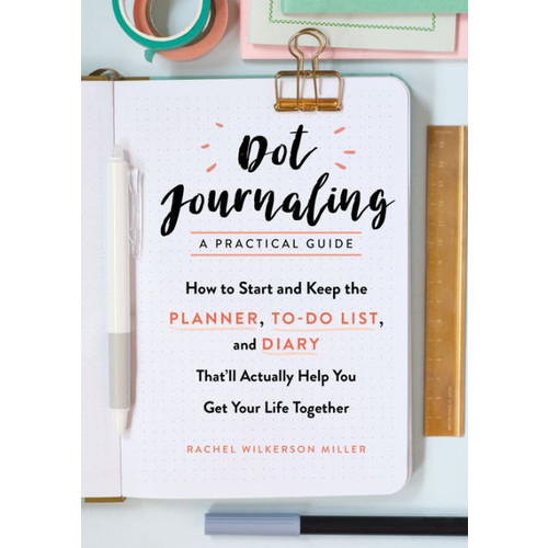 Dot Journaling-A Practical Guide: How to Start and Keep the Planner, To-Do List, and Diary That'll Actually Help You Get Your Life Together