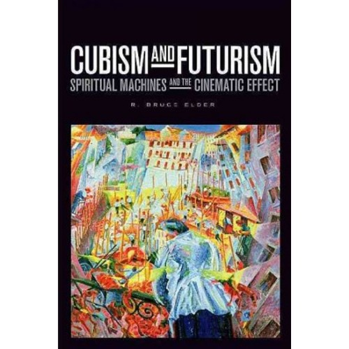 Cubism and Futurism : Spiritual Machines and the Cinematic Effect (Hardcover) (R. Bruce Elder)