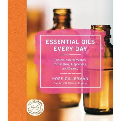 Essential Oils Every Day: Rituals and Remedies for Healing, Happiness, and Beauty (Hardcover)