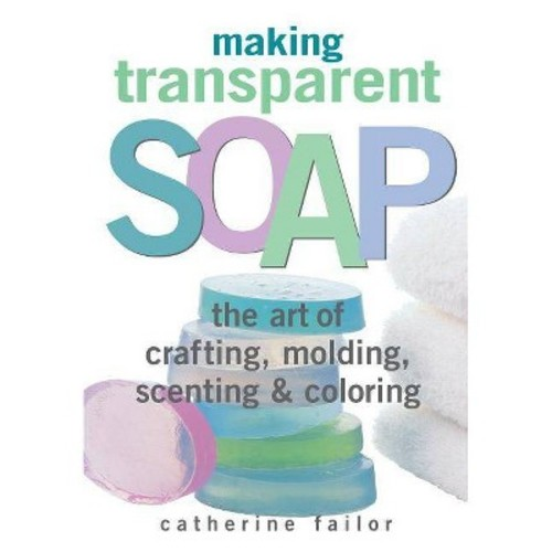 Making Transparent Soap The Art of Crafting, Molding, Scenting & Coloring